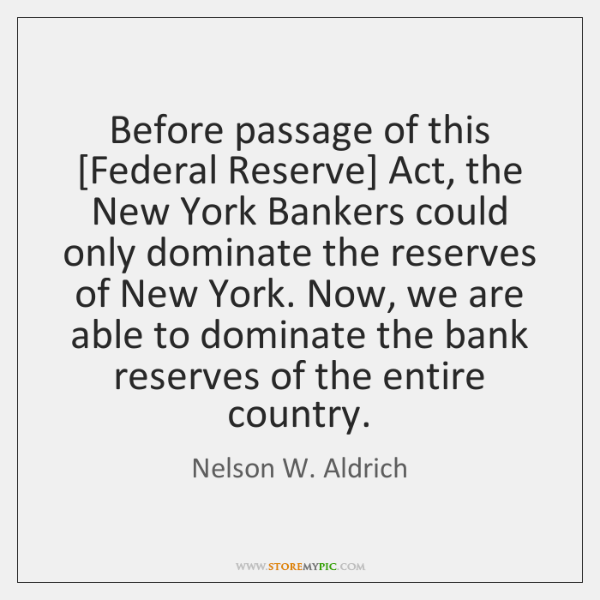 Before passage of this [Federal Reserve] Act, the New York Bankers could ...