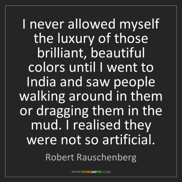 Robert Rauschenberg: I never allowed myself the luxury of those brilliant,...