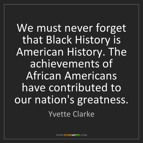 Yvette Clarke: We must never forget that Black History is American History....