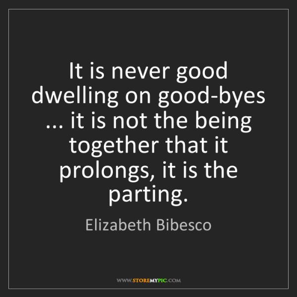 Elizabeth Bibesco: It is never good dwelling on good-byes ... it is not...