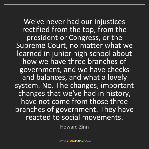 Howard Zinn: We've never had our injustices rectified from the top,...