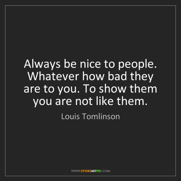 Louis Tomlinson: Always be nice to people. Whatever how bad they are to...