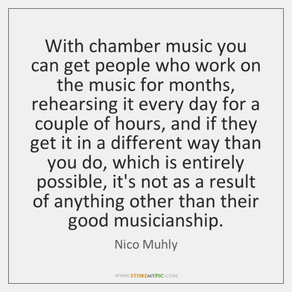 With chamber music you can get people who work on the music ...