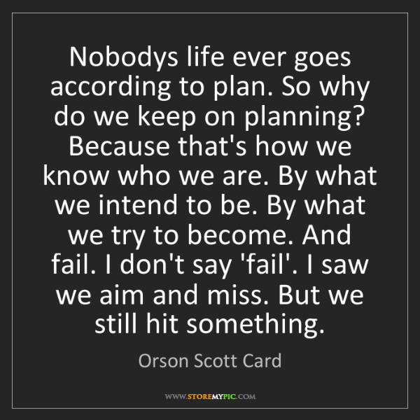 Orson Scott Card: Nobodys life ever goes according to plan. So why do we...