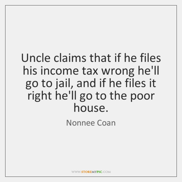 Uncle claims that if he files his income tax wrong he'll go ...