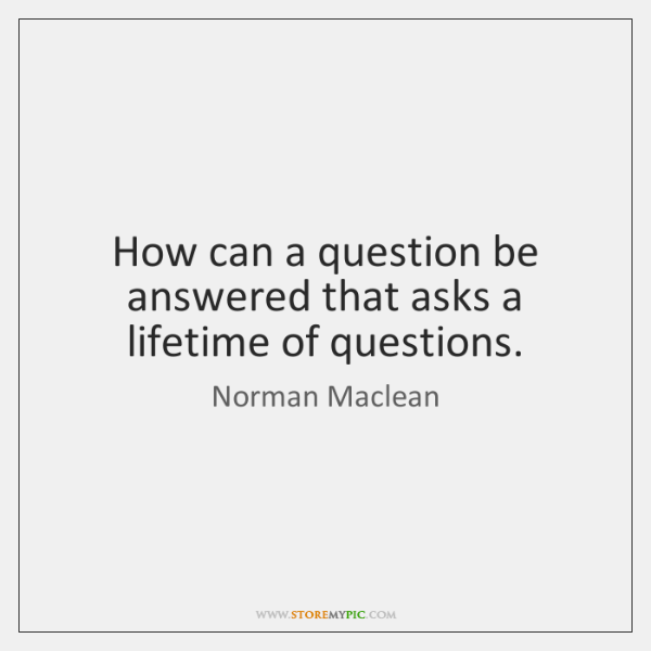 How can a question be answered that asks a lifetime of questions.