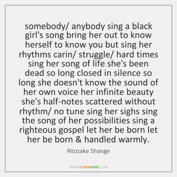 somebody/ anybody sing a black girl's song bring her out to know ...