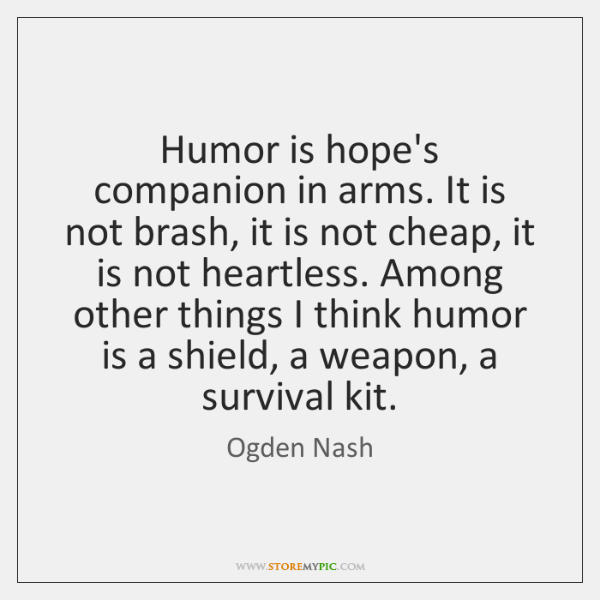 Humor is hope's companion in arms. It is not brash, it is ...