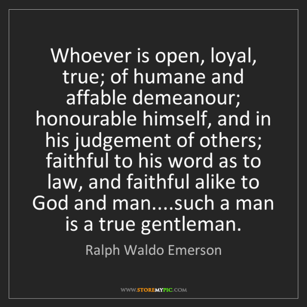 Ralph Waldo Emerson: Whoever is open, loyal, true; of humane and affable demeanour;...
