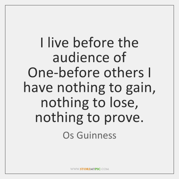 I live before the audience of One-before others I have nothing to ...