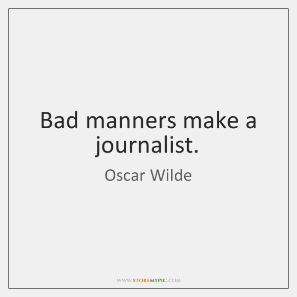Bad manners make a journalist.
