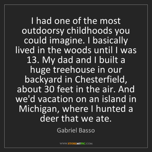 Gabriel Basso: I had one of the most outdoorsy childhoods you could...