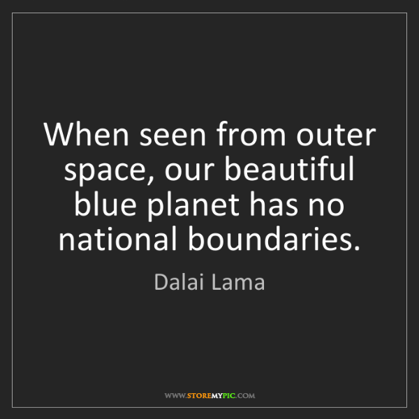 Dalai Lama: When seen from outer space, our beautiful blue planet...