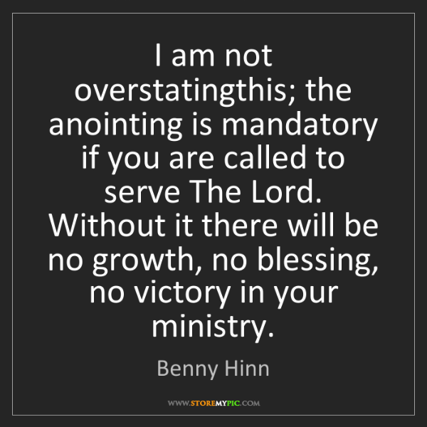 Benny Hinn: I am not overstatingthis; the anointing is mandatory...