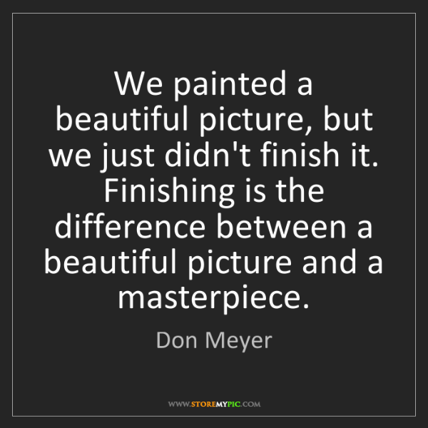 Don Meyer: We painted a beautiful picture, but we just didn't finish...