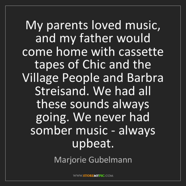 Marjorie Gubelmann: My parents loved music, and my father would come home...