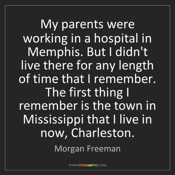 Morgan Freeman: My parents were working in a hospital in Memphis. But...