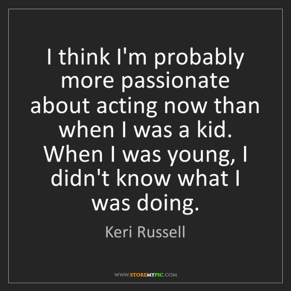 Keri Russell: I think I'm probably more passionate about acting now...
