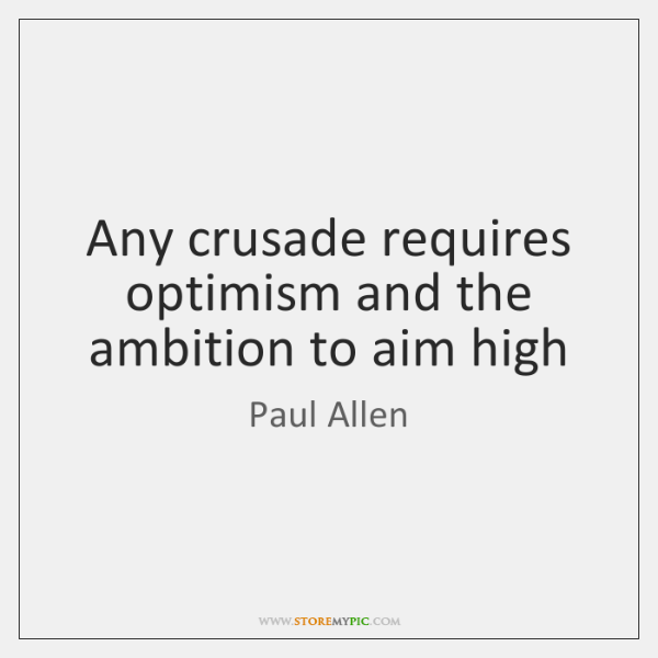Any crusade requires optimism and the ambition to aim high