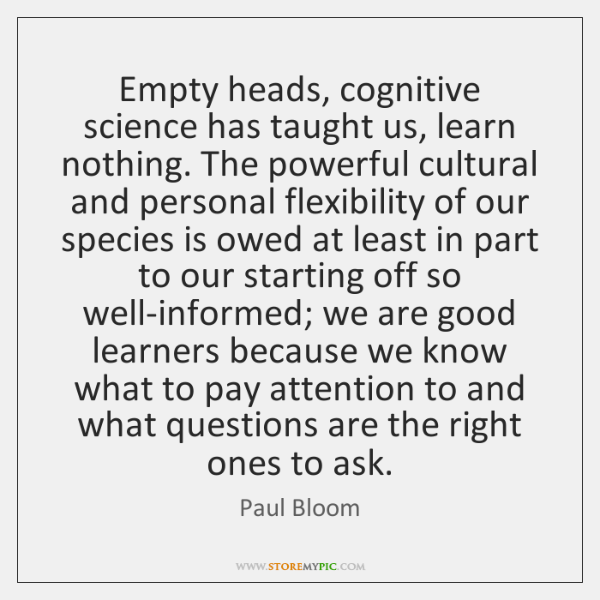 Empty heads, cognitive science has taught us, learn nothing. The powerful cultural ...