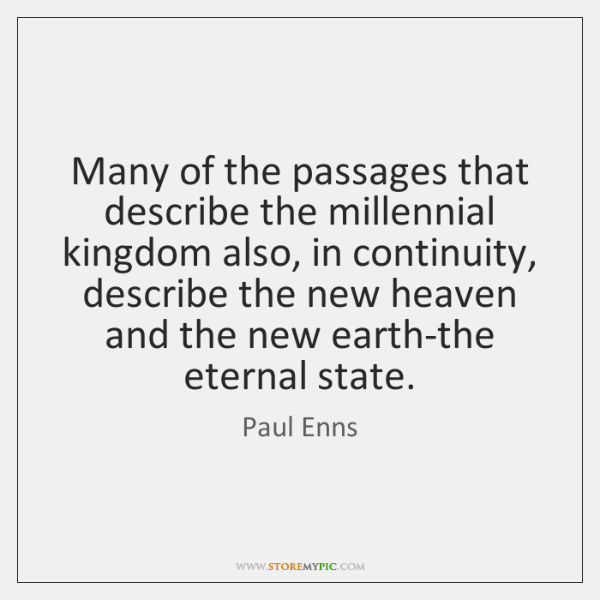 Many of the passages that describe the millennial kingdom also, in continuity, ...