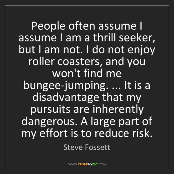 Steve Fossett: People often assume I assume I am a thrill seeker, but...