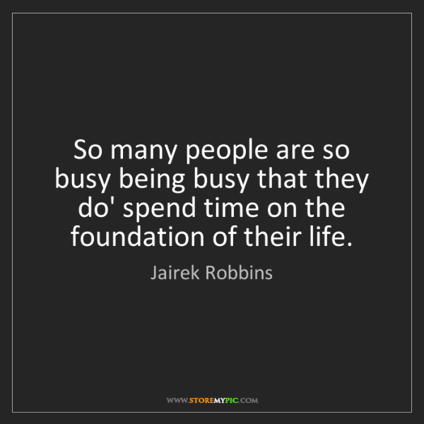Jairek Robbins: So many people are so busy being busy that they do' spend...