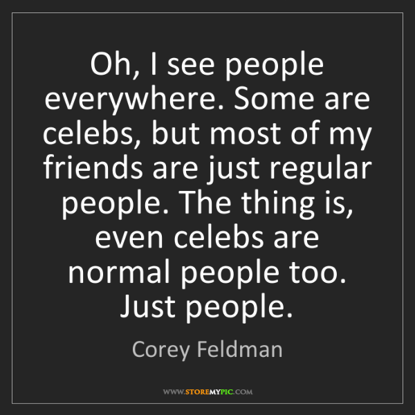 Corey Feldman: Oh, I see people everywhere. Some are celebs, but most...