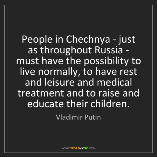 Vladimir Putin: People in Chechnya - just as throughout Russia - must...