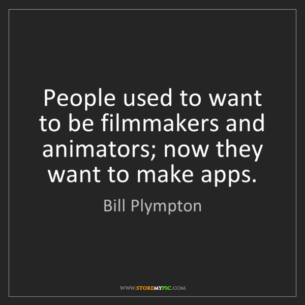 Bill Plympton: People used to want to be filmmakers and animators; now...