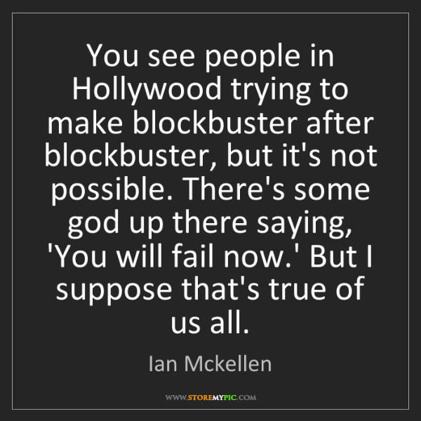 Ian Mckellen: You see people in Hollywood trying to make blockbuster...