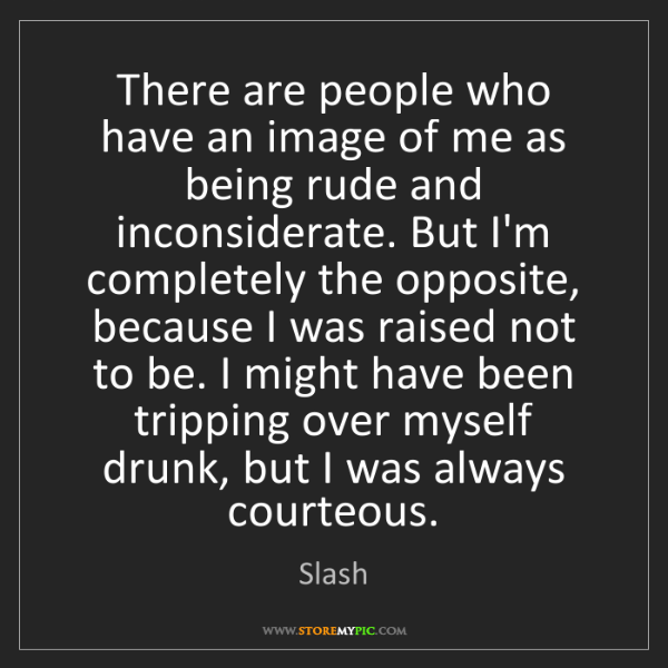 Slash: There are people who have an image of me as being rude...