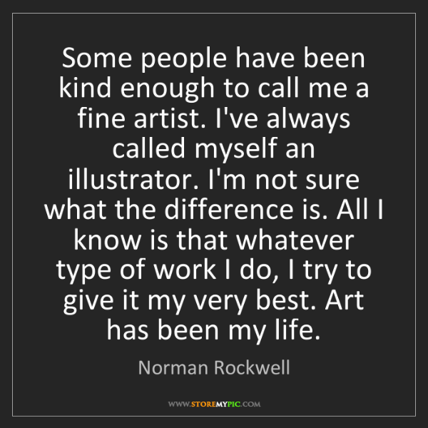Norman Rockwell: Some people have been kind enough to call me a fine artist....