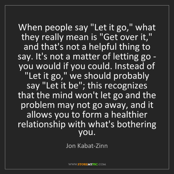 """Jon Kabat-Zinn: When people say """"Let it go,"""" what they really mean is..."""