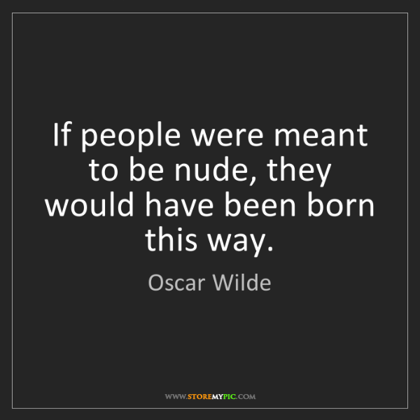 Oscar Wilde: If people were meant to be nude, they would have been...