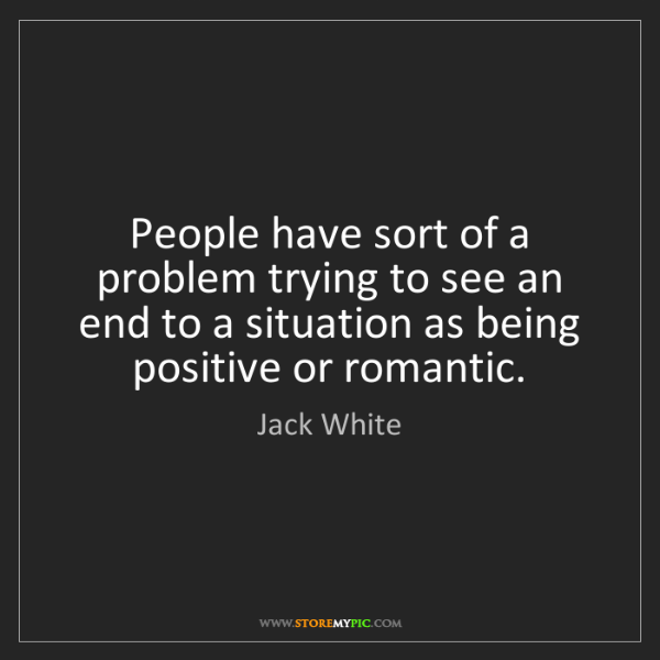 Jack White: People have sort of a problem trying to see an end to...