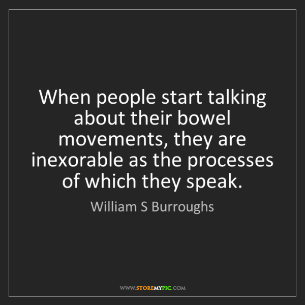 William S Burroughs: When people start talking about their bowel movements,...
