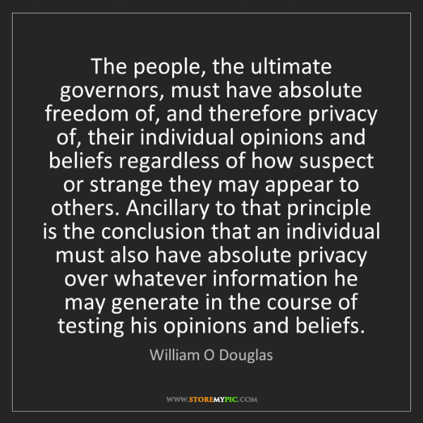 William O Douglas: The people, the ultimate governors, must have absolute...