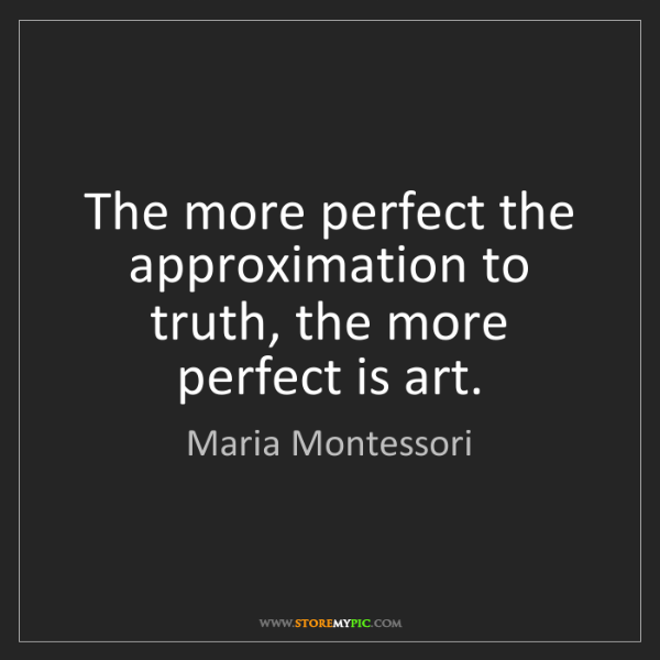 Maria Montessori: The more perfect the approximation to truth, the more...