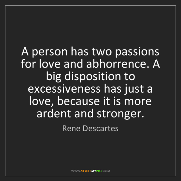 Rene Descartes: A person has two passions for love and abhorrence. A...