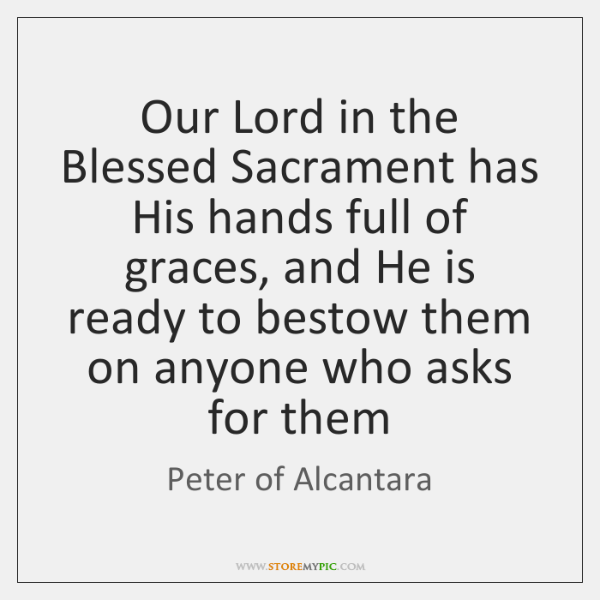 Our Lord in the Blessed Sacrament has His hands full of graces, ...