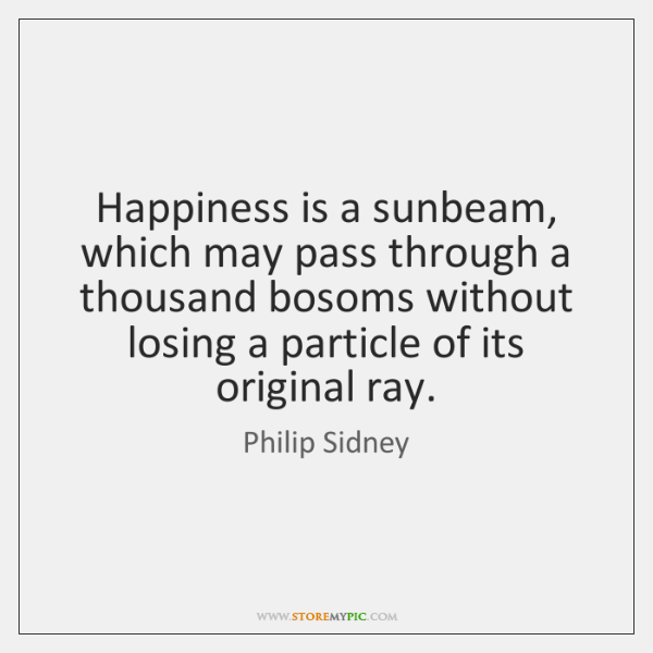 Happiness is a sunbeam, which may pass through a thousand bosoms without ...