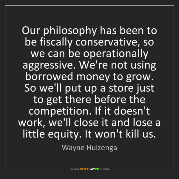 Wayne Huizenga: Our philosophy has been to be fiscally conservative,...