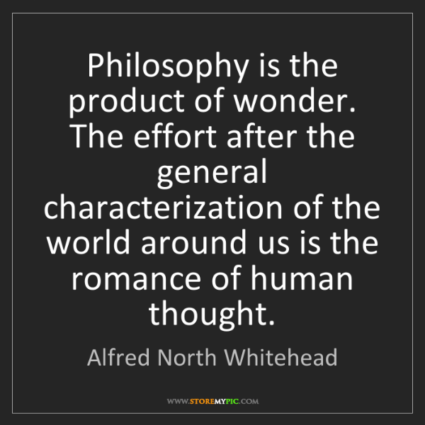 Alfred North Whitehead: Philosophy is the product of wonder. The effort after...