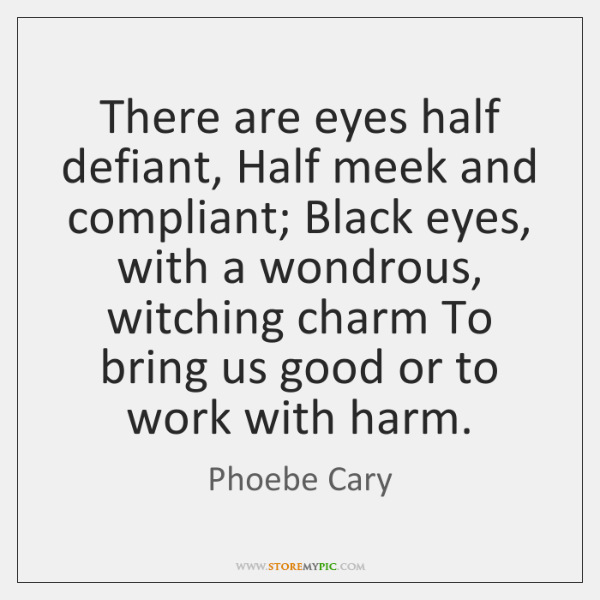 There are eyes half defiant, Half meek and compliant; Black eyes, with ...