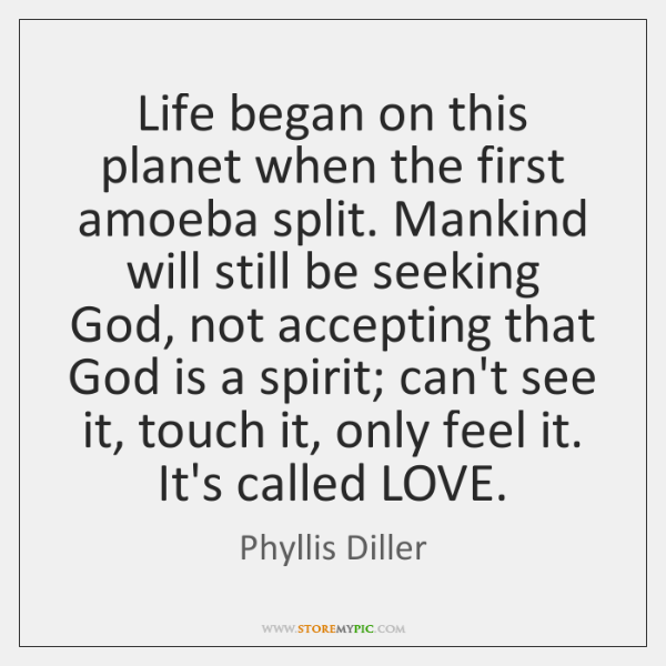 Life began on this planet when the first amoeba split. Mankind will ...
