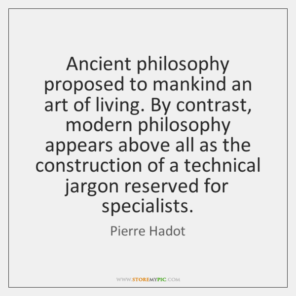 Ancient philosophy proposed to mankind an art of living. By contrast, modern ...