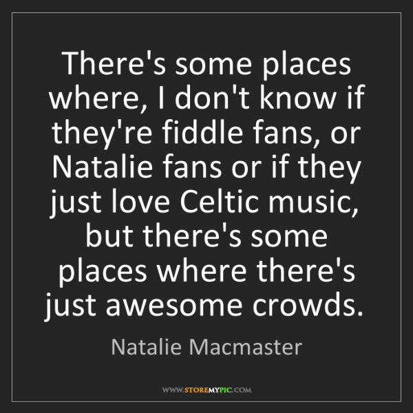 Natalie Macmaster: There's some places where, I don't know if they're fiddle...