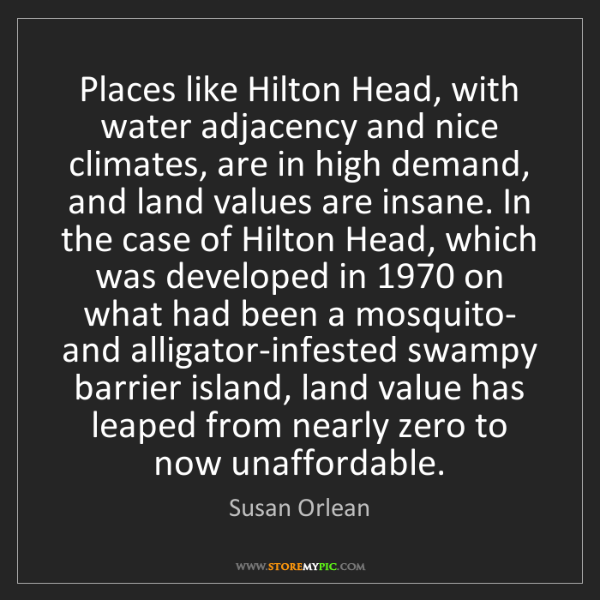 Susan Orlean: Places like Hilton Head, with water adjacency and nice...