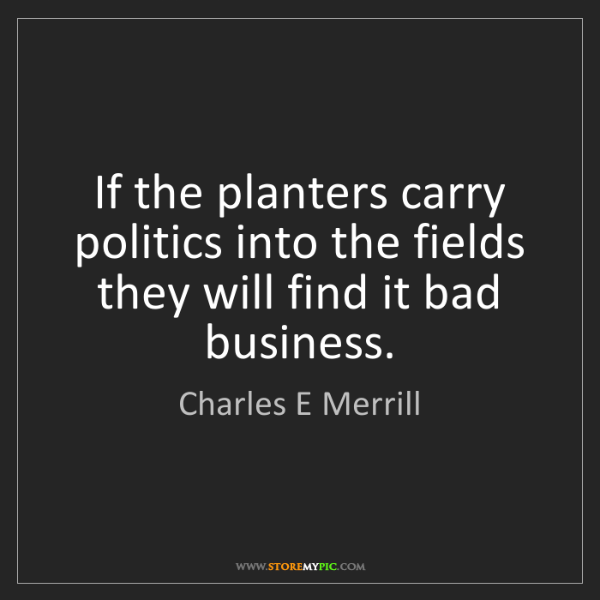 Charles E Merrill: If the planters carry politics into the fields they will...